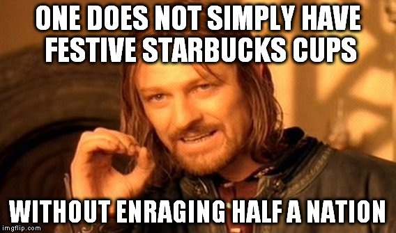 Another year, another outcry |  ONE DOES NOT SIMPLY HAVE FESTIVE STARBUCKS CUPS; WITHOUT ENRAGING HALF A NATION | image tagged in memes,one does not simply,coffee cup,starbucks,green,starbucks red cup | made w/ Imgflip meme maker