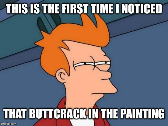 Futurama Fry Meme | THIS IS THE FIRST TIME I NOTICED THAT BUTTCRACK IN THE PAINTING | image tagged in memes,futurama fry | made w/ Imgflip meme maker