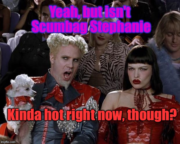 Mugatu So Hot Right Now Meme | Yeah, but isn't Scumbag Stephanie Kinda hot right now, though? | image tagged in memes,mugatu so hot right now | made w/ Imgflip meme maker
