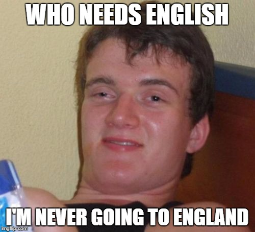 10 Guy Meme | WHO NEEDS ENGLISH I'M NEVER GOING TO ENGLAND | image tagged in memes,10 guy | made w/ Imgflip meme maker
