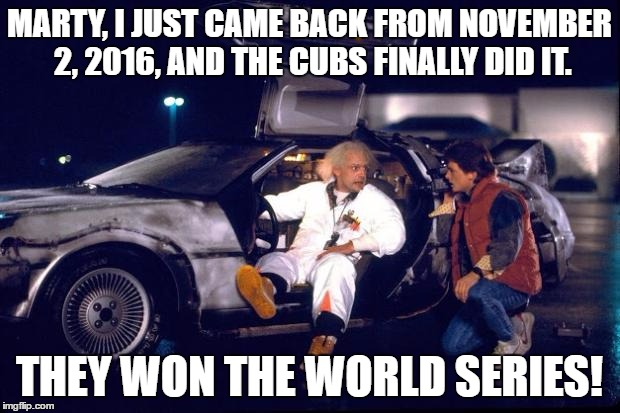 108 Years Of Meme Are Dead, Oh Well. I Guess I Should Be Happy Because My Grandpa Got To See Them Win It On TV. | MARTY, I JUST CAME BACK FROM NOVEMBER 2, 2016, AND THE CUBS FINALLY DID IT. THEY WON THE WORLD SERIES! | image tagged in back to the future,world series,chicago cubs,funny,memes,i'm still sad the los angeles dodgers lost to them | made w/ Imgflip meme maker