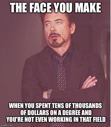 Face You Make Robert Downey Jr Meme | THE FACE YOU MAKE WHEN YOU SPENT TENS OF THOUSANDS OF DOLLARS ON A DEGREE AND YOU'RE NOT EVEN WORKING IN THAT FIELD | image tagged in memes,face you make robert downey jr | made w/ Imgflip meme maker