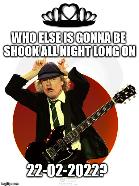 22-02-2022 | WHO ELSE IS GONNA BE SHOOK ALL NIGHT LONG ON 22-02-2022? | image tagged in 22-02-2022,angus young,acdc,funny memes,happy day | made w/ Imgflip meme maker