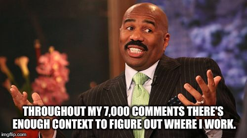 Steve Harvey Meme | THROUGHOUT MY 7,000 COMMENTS THERE'S ENOUGH CONTEXT TO FIGURE OUT WHERE I WORK. | image tagged in memes,steve harvey | made w/ Imgflip meme maker
