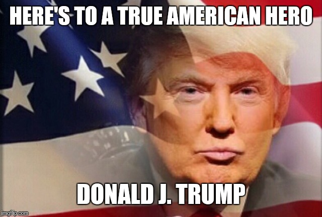 HERE'S TO A TRUE AMERICAN HERO DONALD J. TRUMP | made w/ Imgflip meme maker