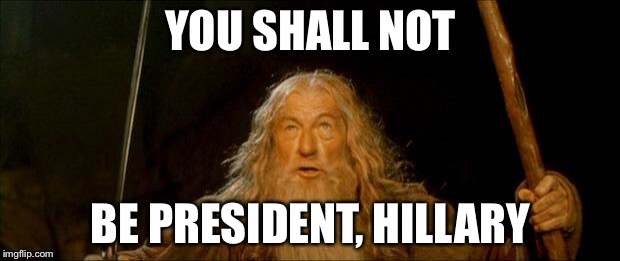 Election almost here | YOU SHALL NOT BE PRESIDENT, HILLARY | image tagged in gandalf you shall not pass,hillary clinton,trump | made w/ Imgflip meme maker