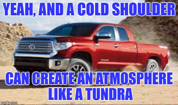 YEAH, AND A COLD SHOULDER CAN CREATE AN ATMOSPHERE LIKE A TUNDRA | made w/ Imgflip meme maker