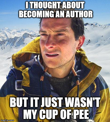 None of Kermit's Business | I THOUGHT ABOUT BECOMING AN AUTHOR BUT IT JUST WASN'T MY CUP OF PEE | image tagged in memes,bear grylls | made w/ Imgflip meme maker