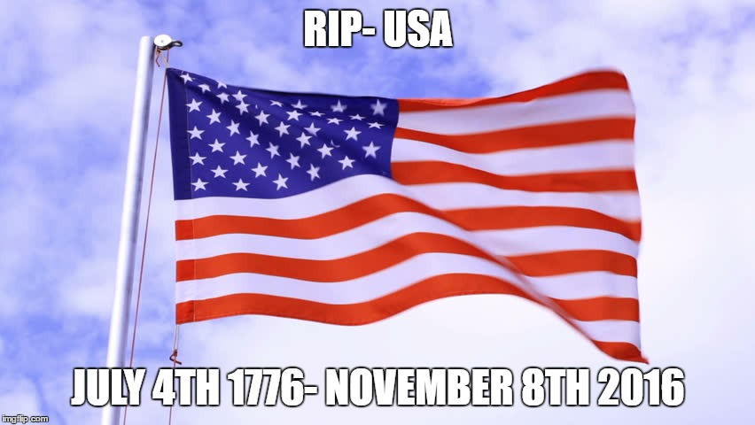 USA Flag | RIP- USA JULY 4TH 1776- NOVEMBER 8TH 2016 | image tagged in usa flag | made w/ Imgflip meme maker