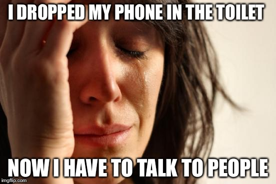 First World Problems Meme | I DROPPED MY PHONE IN THE TOILET NOW I HAVE TO TALK TO PEOPLE | image tagged in memes,first world problems | made w/ Imgflip meme maker