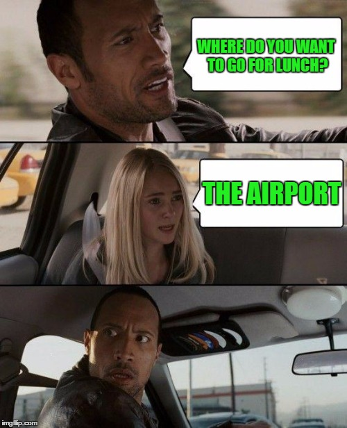 The Rock Driving Meme | WHERE DO YOU WANT TO GO FOR LUNCH? THE AIRPORT | image tagged in memes,the rock driving | made w/ Imgflip meme maker