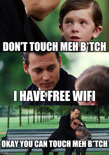 Free Wifi Always Works | DON'T TOUCH MEH B*TCH I HAVE FREE WIFI OKAY YOU CAN TOUCH MEH B*TCH | image tagged in memes,finding neverland,wifi,freewifi | made w/ Imgflip meme maker