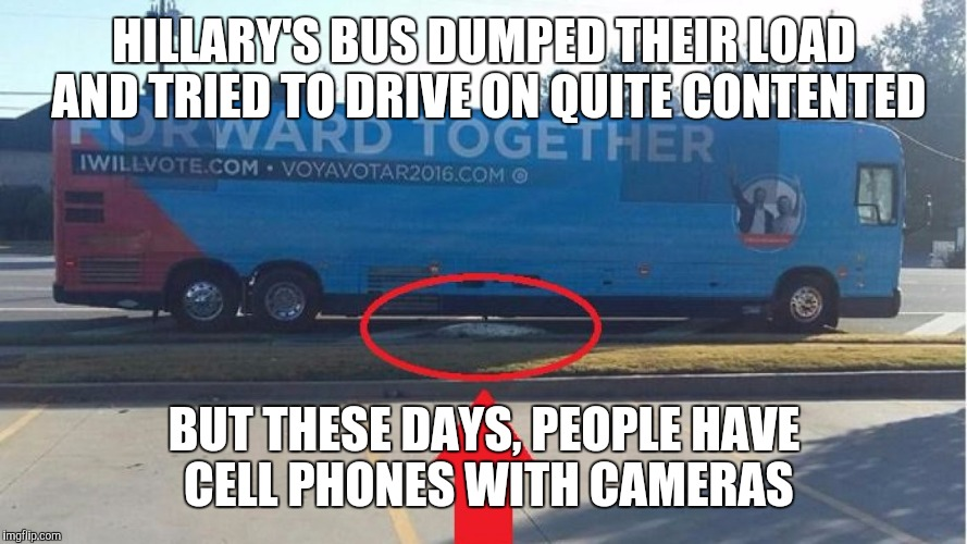 HILLARY'S BUS DUMPED THEIR LOAD AND TRIED TO DRIVE ON QUITE CONTENTED BUT THESE DAYS, PEOPLE HAVE CELL PHONES WITH CAMERAS | made w/ Imgflip meme maker