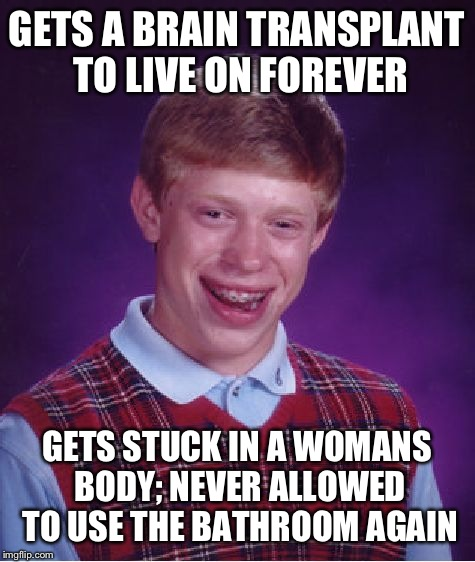 Bad Luck Brian Meme | GETS A BRAIN TRANSPLANT TO LIVE ON FOREVER GETS STUCK IN A WOMANS BODY; NEVER ALLOWED TO USE THE BATHROOM AGAIN | image tagged in memes,bad luck brian | made w/ Imgflip meme maker