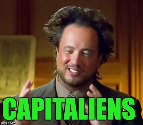 Ancient Aliens Meme | CAPITALIENS | image tagged in memes,ancient aliens | made w/ Imgflip meme maker