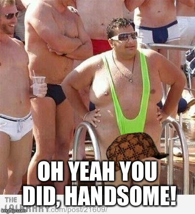 OH YEAH YOU DID, HANDSOME! | made w/ Imgflip meme maker