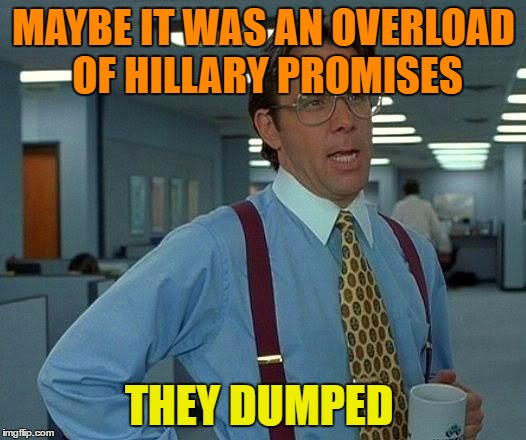That Would Be Great Meme | MAYBE IT WAS AN OVERLOAD OF HILLARY PROMISES THEY DUMPED | image tagged in memes,that would be great | made w/ Imgflip meme maker