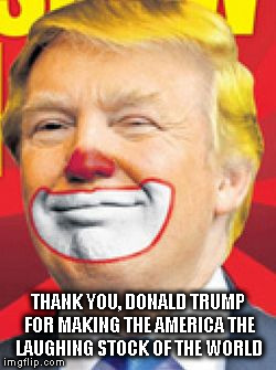 Donald Trump the Clown |  THANK YOU, DONALD TRUMP FOR MAKING THE AMERICA THE LAUGHING STOCK OF THE WORLD | image tagged in donald trump the clown,dumptrump,nevertrump,joke,hillary clinton 2016,drumpf | made w/ Imgflip meme maker