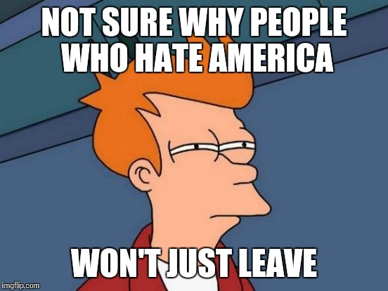 Futurama Fry Meme | NOT SURE WHY PEOPLE WHO HATE AMERICA WON'T JUST LEAVE | image tagged in memes,futurama fry | made w/ Imgflip meme maker