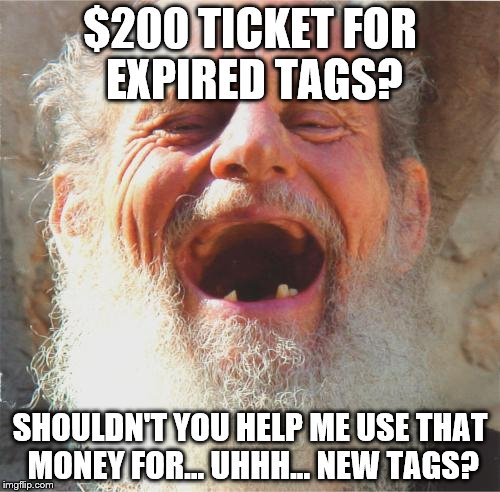 Ticket Catch 22 | $200 TICKET FOR EXPIRED TAGS? SHOULDN'T YOU HELP ME USE THAT MONEY FOR... UHHH... NEW TAGS? | image tagged in old man laughing,officer ticket | made w/ Imgflip meme maker