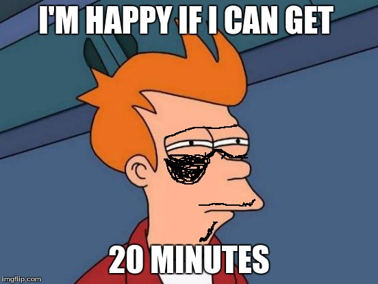 Futurama Fry Meme | I'M HAPPY IF I CAN GET 20 MINUTES | image tagged in memes,futurama fry | made w/ Imgflip meme maker