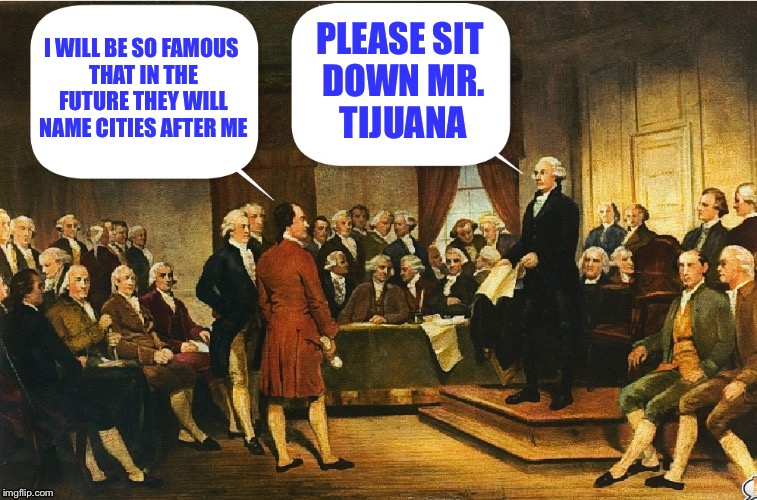 Washington still snarky at the constitutional convention | I WILL BE SO FAMOUS THAT IN THE FUTURE THEY WILL NAME CITIES AFTER ME PLEASE SIT DOWN MR. TIJUANA | image tagged in memes,george washington,constitution,constitutional convention | made w/ Imgflip meme maker