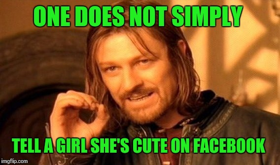 One Does Not Simply Meme | ONE DOES NOT SIMPLY TELL A GIRL SHE'S CUTE ON FACEBOOK | image tagged in memes,one does not simply | made w/ Imgflip meme maker