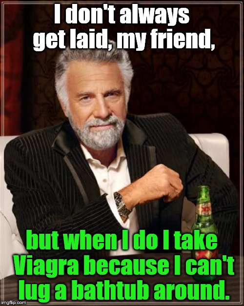 The Most Interesting Man In The World talking the way some guys talk among guys. Now me, I would never Never NEVER talk this way | I don't always get laid, my friend, but when I do I take Viagra because I can't lug a bathtub around. | image tagged in the most interesting man in the world,viagra,cialis,laid,locker room talk,bragging | made w/ Imgflip meme maker
