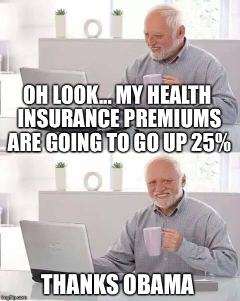 Hide the Pain Harold Meme | OH LOOK... MY HEALTH INSURANCE PREMIUMS ARE GOING TO GO UP 25% THANKS OBAMA | image tagged in memes,hide the pain harold | made w/ Imgflip meme maker