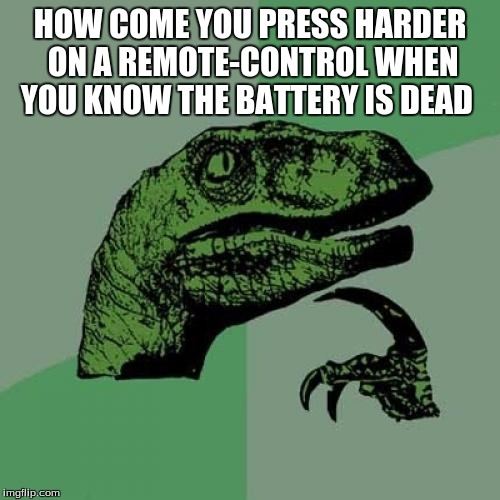 Philosoraptor Meme | HOW COME YOU PRESS HARDER ON A REMOTE-CONTROL WHEN YOU KNOW THE BATTERY IS DEAD | image tagged in memes,philosoraptor | made w/ Imgflip meme maker
