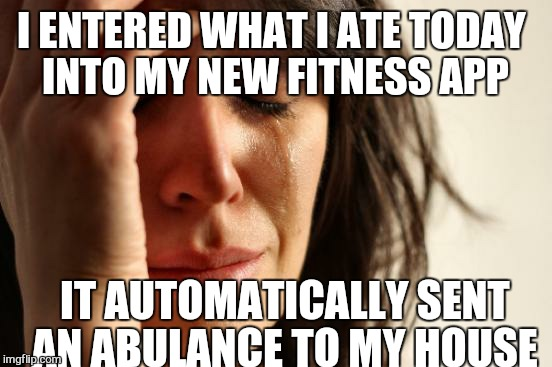 First World Problems Meme | I ENTERED WHAT I ATE TODAY INTO MY NEW FITNESS APP IT AUTOMATICALLY SENT AN ABULANCE TO MY HOUSE | image tagged in memes,first world problems | made w/ Imgflip meme maker