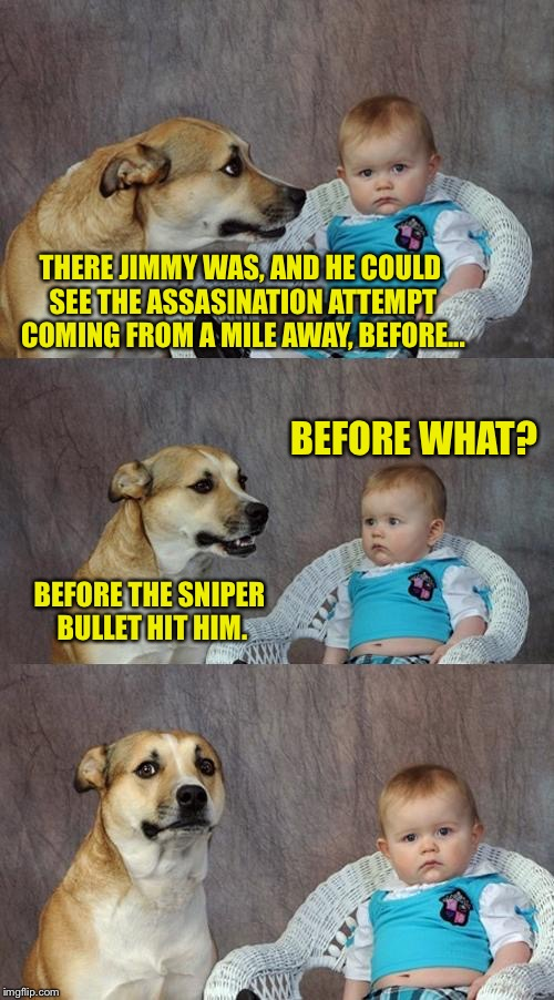 Jimmy the Cheesesack. Pray for him. |  THERE JIMMY WAS, AND HE COULD SEE THE ASSASINATION ATTEMPT COMING FROM A MILE AWAY, BEFORE... BEFORE WHAT? BEFORE THE SNIPER BULLET HIT HIM. | image tagged in memes,dad joke dog,sniper,funny memes,funny,dank memes | made w/ Imgflip meme maker
