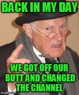 Back In My Day Meme | BACK IN MY DAY WE GOT OFF OUR BUTT AND CHANGED THE CHANNEL | image tagged in memes,back in my day | made w/ Imgflip meme maker