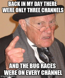 Back In My Day Meme | BACK IN MY DAY THERE WERE ONLY THREE CHANNELS AND THE BUG RACES WERE ON EVERY CHANNEL | image tagged in memes,back in my day | made w/ Imgflip meme maker