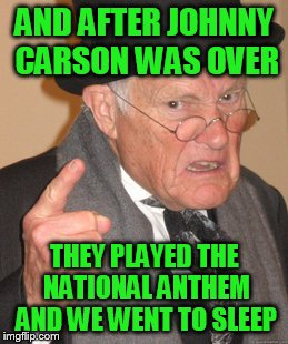 Back In My Day Meme | AND AFTER JOHNNY CARSON WAS OVER THEY PLAYED THE NATIONAL ANTHEM AND WE WENT TO SLEEP | image tagged in memes,back in my day | made w/ Imgflip meme maker