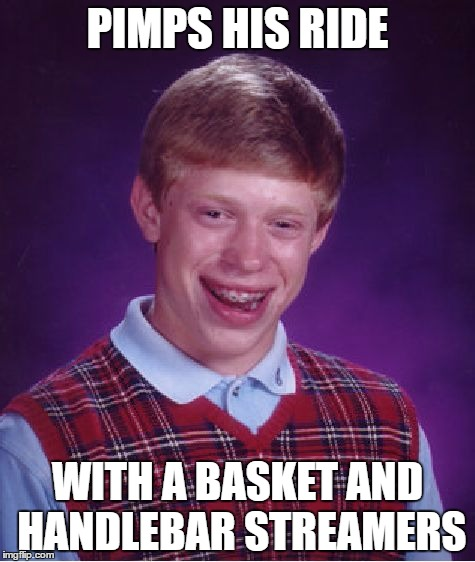 Bad Luck Brian Meme |  PIMPS HIS RIDE; WITH A BASKET AND HANDLEBAR STREAMERS | image tagged in memes,bad luck brian | made w/ Imgflip meme maker