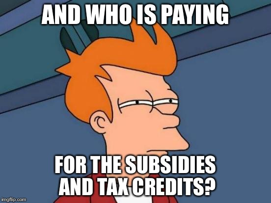 Futurama Fry Meme | AND WHO IS PAYING FOR THE SUBSIDIES AND TAX CREDITS? | image tagged in memes,futurama fry | made w/ Imgflip meme maker