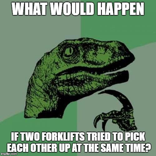 Philosoraptor Meme | WHAT WOULD HAPPEN IF TWO FORKLIFTS TRIED TO PICK EACH OTHER UP AT THE SAME TIME? | image tagged in memes,philosoraptor | made w/ Imgflip meme maker