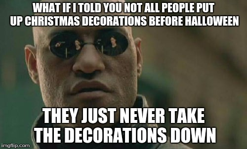 Matrix Morpheus Meme | WHAT IF I TOLD YOU NOT ALL PEOPLE PUT UP CHRISTMAS DECORATIONS BEFORE HALLOWEEN THEY JUST NEVER TAKE THE DECORATIONS DOWN | image tagged in memes,matrix morpheus | made w/ Imgflip meme maker