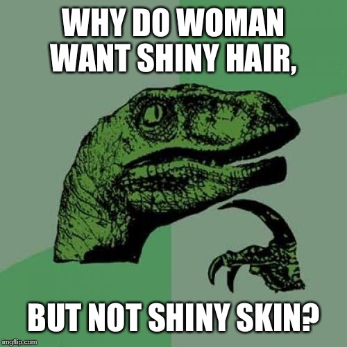 Philosoraptor Meme | WHY DO WOMAN WANT SHINY HAIR, BUT NOT SHINY SKIN? | image tagged in memes,philosoraptor | made w/ Imgflip meme maker