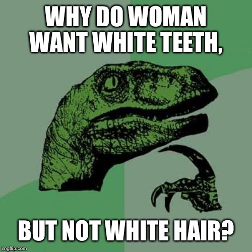Philosoraptor Meme | WHY DO WOMAN WANT WHITE TEETH, BUT NOT WHITE HAIR? | image tagged in memes,philosoraptor | made w/ Imgflip meme maker