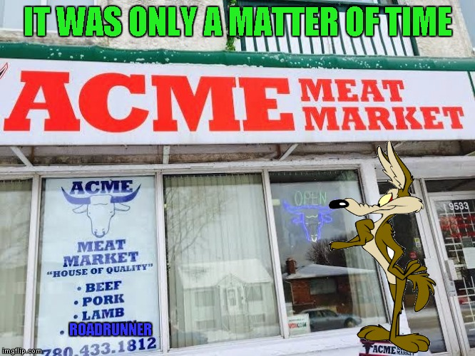 The world may never be the same. | IT WAS ONLY A MATTER OF TIME ROADRUNNER | image tagged in acme meat market,memes,wile e coyote,funny,roadrunner,looney tunes | made w/ Imgflip meme maker