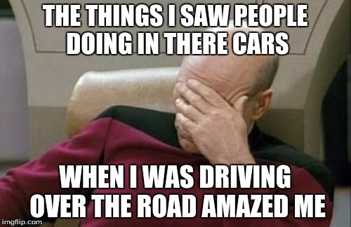 Captain Picard Facepalm Meme | THE THINGS I SAW PEOPLE DOING IN THERE CARS WHEN I WAS DRIVING OVER THE ROAD AMAZED ME | image tagged in memes,captain picard facepalm | made w/ Imgflip meme maker