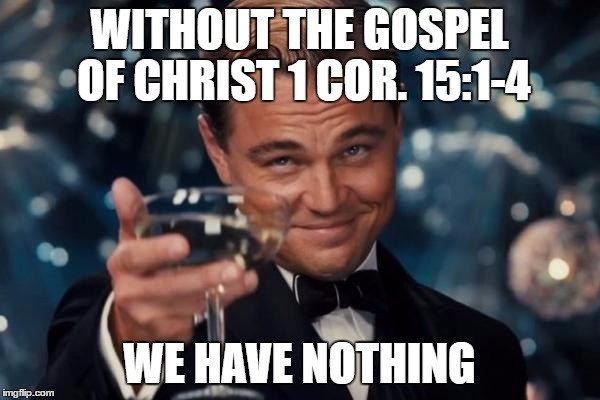 Leonardo Dicaprio Cheers Meme | WITHOUT THE GOSPEL OF CHRIST 1 COR. 15:1-4 WE HAVE NOTHING | image tagged in memes,leonardo dicaprio cheers | made w/ Imgflip meme maker