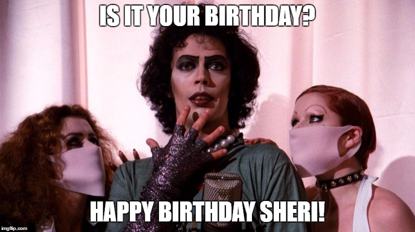 Birthday for Sheri |  IS IT YOUR BIRTHDAY? HAPPY BIRTHDAY SHERI! | image tagged in tim curry | made w/ Imgflip meme maker
