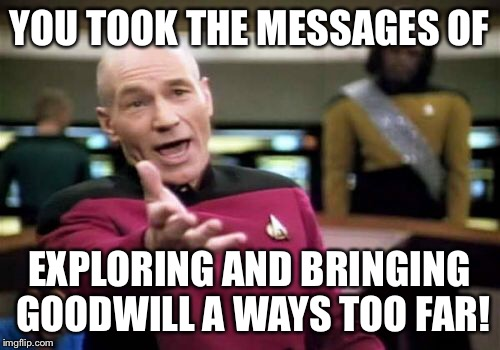 Picard Wtf Meme | YOU TOOK THE MESSAGES OF EXPLORING AND BRINGING GOODWILL A WAYS TOO FAR! | image tagged in memes,picard wtf | made w/ Imgflip meme maker