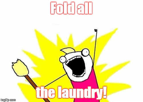 X All The Y Meme | Fold all the laundry! | image tagged in memes,x all the y | made w/ Imgflip meme maker