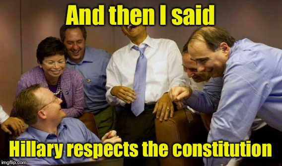 And then I said Hillary respects the constitution | made w/ Imgflip meme maker