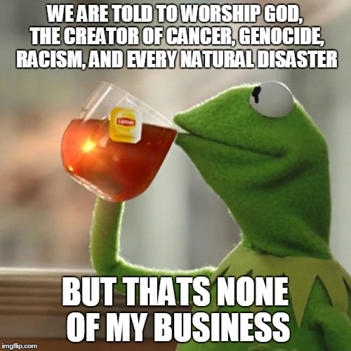 But Thats None Of My Business Meme | WE ARE TOLD TO WORSHIP GOD, THE CREATOR OF CANCER, GENOCIDE, RACISM, AND EVERY NATURAL DISASTER BUT THATS NONE OF MY BUSINESS | image tagged in memes,but thats none of my business,kermit the frog | made w/ Imgflip meme maker
