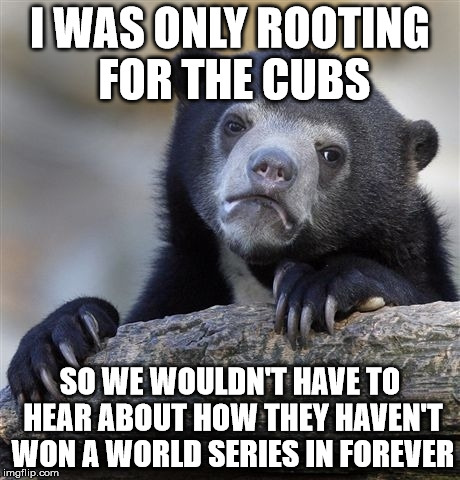 I might root for the Cubs unless another 100 years goes by... | I WAS ONLY ROOTING FOR THE CUBS SO WE WOULDN'T HAVE TO HEAR ABOUT HOW THEY HAVEN'T WON A WORLD SERIES IN FOREVER | image tagged in memes,confession bear,world series,chicago cubs,a mythical tag,it came from the comments | made w/ Imgflip meme maker